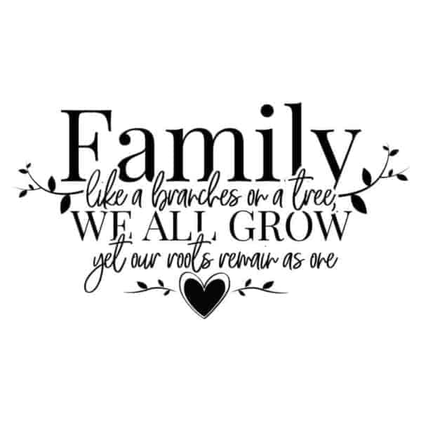 Family like a branches on a tree, we all grow yet our roots remain as one